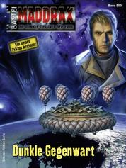 Maddrax 550 - Science-Fiction-Serie - Dunkle Gegenwart