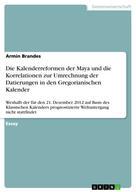 Armin Brandes: Die Kalenderreformen der Maya und die Korrelationen zur Umrechnung der Datierungen in den Gregorianischen Kalender