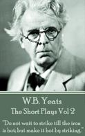 William Butler Yeats: The Short Plays Vol 2