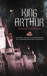 KING ARTHUR - Ultimate Collection: 10 Books of Myths, Tales & The History Behind The Legendary King and His Knights - Le Morte d'Arthur, The Legends of King Arthur and His Knights, Sir Lancelot and His Companions, Idylls of the King, Sir Gawain and the Green Knight, The Mabinogion, Celtic Myths & Legends…