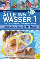 Uwe Rheker: Alle ins Wasser: Spielend schwimmen - schwimmend spielen (Band 1)