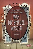 Maggie Stiefvater: Was die Spiegel wissen ★★★★★