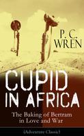 P. C. Wren: Cupid in Africa - The Baking of Bertram in Love and War (Adventure Classic)