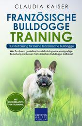 Französische Bulldogge Training - Hundetraining für Deine Französische Bulldogge - Wie Du durch gezieltes Hundetraining eine einzigartige Beziehung zu Deiner Französischen Bulldogge aufbaust