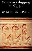 W. M. Flinders Petrie: Ten years digging in Egypt