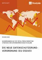 Richard Dihen: Die neue Datenschutzgrundverordnung (EU-DSGVO). Auswirkungen auf die Social Media Marketing Strategie von Unternehmen in Deutschland