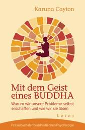 Mit dem Geist eines Buddha - Warum wir unsere Probleme selbst erschaffen und wie wir sie lösen. Praxisbuch der buddhistischen Psychologie