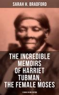 Sarah H. Bradford: The Incredible Memoirs of Harriet Tubman, the Female Moses (2 Books in One Edition)