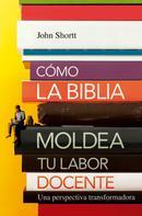 Jonh Shortt: Cómo la Biblia moldea tu labor docente