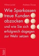 Hilmar Juckel: Wie Sparkassen treue Kunden abzocken und wie Sie sich erfolgreich dagegen zur Wehr setzen ★