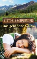 Viktoria Schwenger: Das geliehene Glück