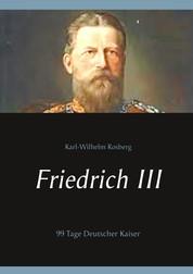 Friedrich III - 99 Tage Deutscher Kaiser