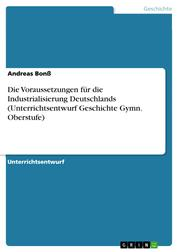 Die Voraussetzungen für die Industrialisierung Deutschlands (Unterrichtsentwurf Geschichte Gymn. Oberstufe)