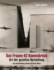 Das Frauen-KZ Ravensbrück - Ort der gezielten Vernichtung - Eine Aufarbeitung anhand von Stasi-Akten -