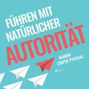 Führen mit natürlicher Autorität (Ungekürzt)