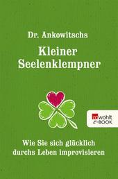 Dr. Ankowitschs Kleiner Seelenklempner - Wie Sie sich glücklich durchs Leben improvisieren