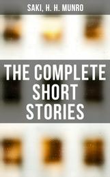 The Complete Short Stories - Reginald, The Chronicles of Clovis, Beasts and Super-Beasts, The Toys of Peace and Other Papers…
