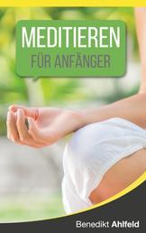 Meditieren lernen für Anfänger - Ein satirisches Praxishandbuch (mit einer simplen, aber höchst effektiven Technik)