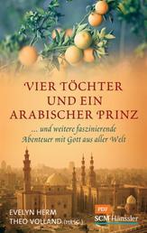 Vier Töchter und ein arabischer Prinz - ... und weitere faszinierende Abenteuer mit Gott aus aller Welt