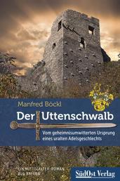Der Uttenschwalb - Vom geheimnisumwitterten Ursprung eines uralten Adelsgeschlechts – Ein Mittelalter-Roman aus Bayern