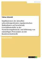 Tobias Schmidt: Implikationen der aktuellen sektorübergreifenden regulatorischen Maßnahmen auf bestehende Geschäftsmodelle in der Versicherungsbranche und Ableitung von zukünftigen Potenzialen an der Kundenschnittstelle
