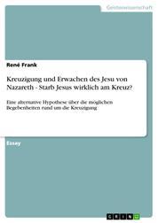 Kreuzigung und Erwachen des Jesu von Nazareth - Starb Jesus wirklich am Kreuz? - Eine alternative Hypothese über die möglichen Begebenheiten rund um die Kreuzigung