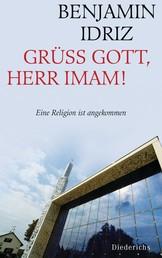 Grüß Gott, Herr Imam! - Eine Religion ist angekommen