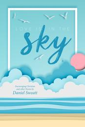 Love is in the Sky - Encouraging Christian and other Poems by Daniel Sweatt