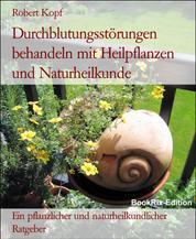 Durchblutungsstörungen behandeln mit Heilpflanzen und Naturheilkunde - Ein pflanzlicher und naturheilkundlicher Ratgeber