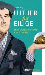 Luther für Eilige - Seine wichtigsten Werke kurz & knackig