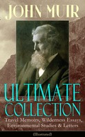 John Muir: JOHN MUIR Ultimate Collection: Travel Memoirs, Wilderness Essays, Environmental Studies & Letters (Illustrated)