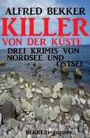 Alfred Bekker: Killer von der Küste: Drei Krimis von Nordsee und Ostsee ★★★★