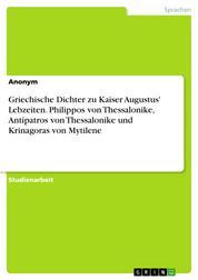 Griechische Dichter zu Kaiser Augustus' Lebzeiten. Philippos von Thessalonike, Antipatros von Thessalonike und Krinagoras von Mytilene