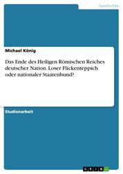 Das Ende des Heiligen Römischen Reiches deutscher Nation. Loser Flickenteppich oder nationaler Staatenbund?