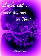 Alina Frey: Liebe ist...mehr als nur ein Wort