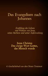 Das Evangelium nach Johannes - Jesus Christus - Das ewige Wort Gottes, das Mensch wurde, 4. Geschichtsbuch aus dem neuen Testament