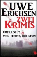 Uwe Erichsen: Zwei Uwe Erichsen Krimis: Überrollt/Mein Freund, der Spion