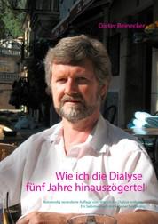 Wie ich die Dialyse fünf Jahre hinauszögerte! - Notwendig veränderte Auflage von: Wie ich der Dialyse entkam ... Ein Selbstversuch mit veganer Ernährung