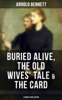 Arnold Bennett: Arnold Bennett: Buried Alive, The Old Wives' Tale & The Card (3 Books in One Edition)