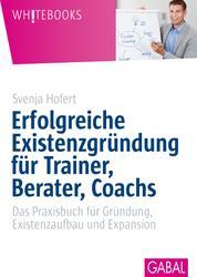 Erfolgreiche Existenzgründung für Trainer, Berater, Coachs - Das Praxisbuch für Gründun,. Existenzaufbau und Expansion
