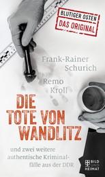 Die Tote von Wandlitz - und zwei weitere authentische Kriminalfälle aus der DDR