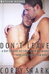 Don't Leave - A Sexy Straight Guy First Time M/M Romance Short Story From Steam Books
