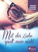 Marie Louise Fischer: Mit der Liebe spielt man nicht