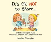 It's Ok Not to Share... - and Other Renegade Rules for Raising Competent and Compassionate Kids (Unabridged)
