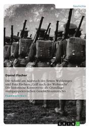 """Die Schuld am Ausbruch des Ersten Weltkrieges und Fritz Fischers """"Griff nach der Weltmacht"""". Die historische Kontroverse als Grundlage multiperspektivischen Geschichtsunterrichts"""
