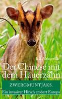 Kai Althoetmar: Der Chinese mit dem Hauerzahn. Zwergmuntjaks. Ein invasiver Hirsch erobert Europa