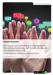 """Der Einsatz von Psychodrama in der Supervision. Theoretische Einführung und Verlauf einer psychodramatischen Supervision - Abschlussarbeit zur Zertifizierung """"Supervision/Coach"""""""