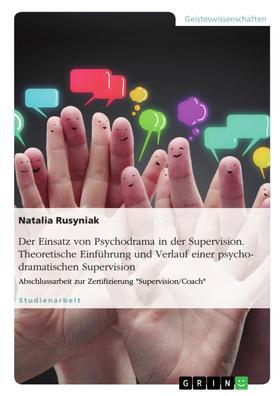 Der Einsatz von Psychodrama in der Supervision. Theoretische Einführung und Verlauf einer psychodramatischen Supervision