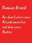 Damian Arnold: Aus dem Leben eines Kleinkriminellen und dem einer Katze