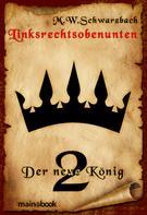 M.W. Schwarzbach: Linksrechtsobenunten - Band 2: Der neue König